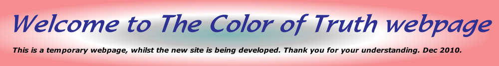 Welcome to The Color of Truth webpage       This is a temporary webpage, whilst the new site is being developed. Thank you for your understanding. Dec 2010.