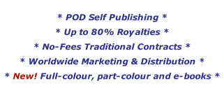 * POD Self Publishing *  * Up to 80% Royalties * * No-Fees Traditional Contracts * * Worldwide Marketing & Distribution * * New! Full-colour, part-colour and e-books *