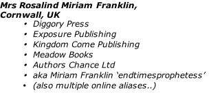 Mrs Rosalind Miriam Franklin,  Cornwall, UK Diggory Press Exposure Publishing Kingdom Come Publishing Meadow Books Authors Chance Ltd aka Miriam Franklin 'endtimesprophetess' (also multiple online aliases..)